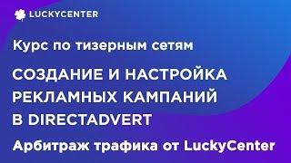 Курс по тизерным сетям |Настройка рекламной кампании в Directadvert| Арбитраж трафика от LuckyCenter