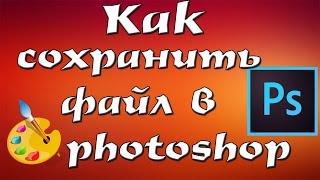 КАК СОХРАНИТЬ файл в Photoshop CS6