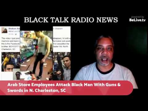 BTR News: Arab Store Employees Assault Black Patron w/ Assault Rifles & Sword