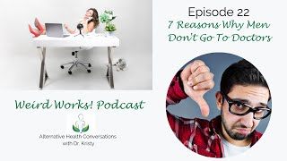 7 Reasons Why Men Don't Go To Doctors: The Weird Works Podcast Episode 22
