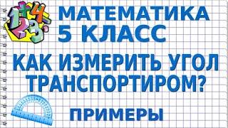 МАТЕМАТИКА 5 класс. КАК ИЗМЕРИТЬ УГОЛ? Примеры