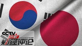 《央视财经评论》 20190709 持续发酵 日韩贸易争端走向何方?| CCTV财经