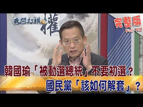 2019.04.24夜問打權完整版(上) 韓國瑜「被動選總統」不要初選?國民黨「該如何解套」?