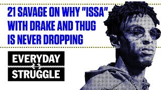 21 Savage Explains Why ISSA With Drake and Young Thug Is Never Dropping | Everyday Struggle