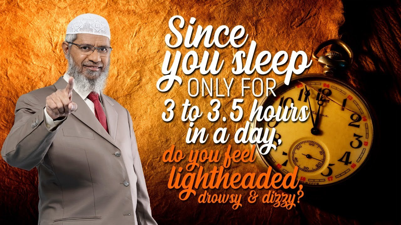 Since you sleep only for 3 to 3.5 hours in a day, do you feel lightheaded, drowsy & dizzy? –Dr Zakir