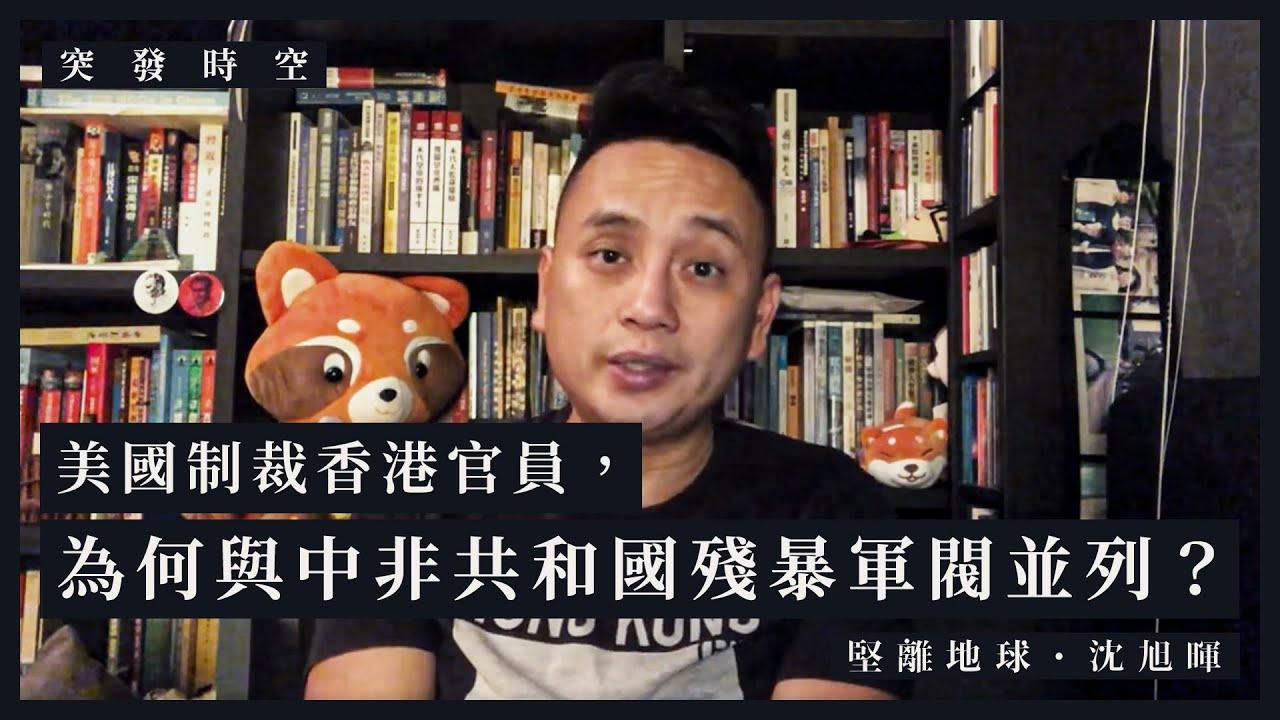 【突發時空・沈旭暉015🇨🇫】美國制裁香港官員,為何與中非共和國殘暴軍閥並列?