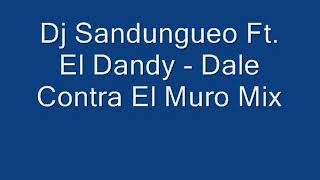 Dj Sandungueo Ft  El Dandy - Dale Contra El Muro Mix