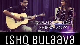 Ishq Bulaava - Shipra Goyal | Uplugged | Live