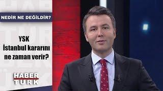 Nedir Ne Değildir - 18 Nisan 2019 (YSK İstanbul kararını ne zaman verir?)