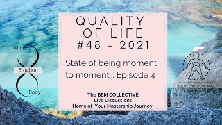#48 QUALITY OF LIFE - State of being moment to moment... Episode 4 by The BEM Collective