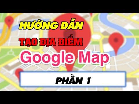 Video Hướng Dẫn Cách Tạo Địa Điểm Trên Google Map phần 1