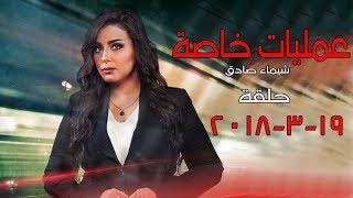 برنامج عمليات خاصة - مع الإعلامية شيماء صادق - حلقة الأثنين 19 - 3 - 2018