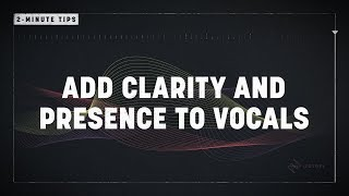 2-Minute Tips: Add Clarity and Presence to Vocals