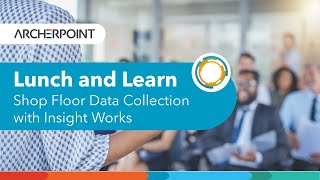 ArcherPoint Lunch and Learn: Dynamics NAV and Shop Floor Data Collection with Insight Works