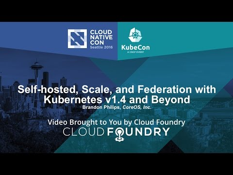 Self-hosted, Scale, and Federation with Kubernetes v1.4 and Beyond by Brandon Philips, CoreOS, Inc.