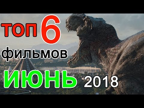 ТОП 6 ОЖИДАЕМЫХ фильмов ИЮНЯ 2018 года!!!!