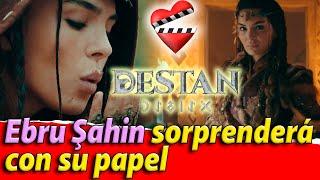 Ebru Şahin sorprenderá con su papel en la serie Destan.