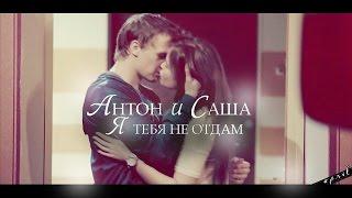 Антон и Саша |  я тебя не отдам