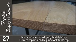 Jak naprawić źle sklejony blat dębowy / How to repair a badly glued oak table top