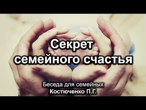 Секрет семейного счастья. Костюченко П.Г. Беседа для семейных. МСЦ ЕХБ