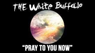 Pray To You Now - The White Buffalo