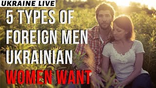 5 Types Of Foreign Men Ukrainian Women Want To Marry