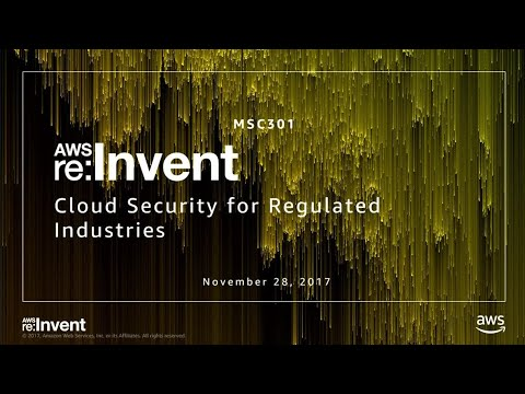 AWS re:Invent 2017: Cloud Security for Regulated Industries (MSC301)