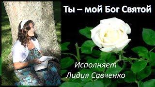 Ты - мой Бог святой Христианская песня исполняет Лидия Савченко