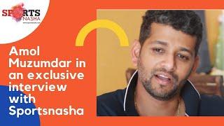 Amol Muzumdar in an exclusive interview with Sportsnasha.com