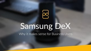 Samsung DeX - Why it makes sense for Business users