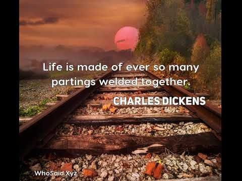 Charles Dickens: Life is made of ever so many partings welded together....