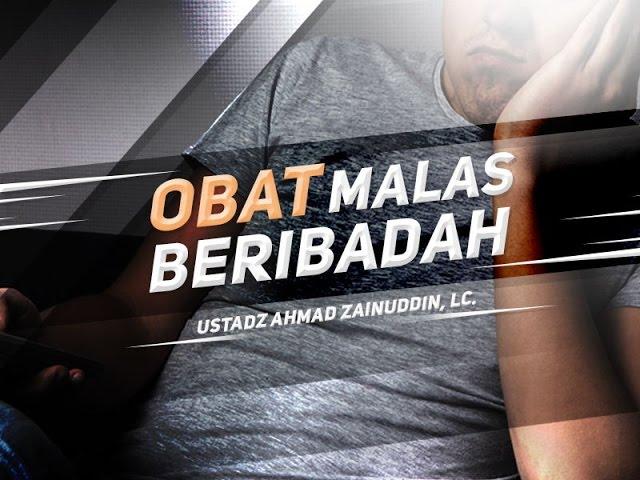 Obat Malas Beribadah - Ustadz Ahmad Zainuddin, Lc.