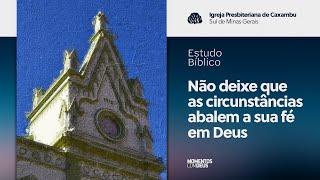 Estudo Bíblico: Não deixe que as circunstâncias abalem a sua fé em Deus (22/07/2020)