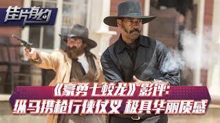 《豪勇七蛟龙》影评:纵马携枪行侠仗义 极具华丽质感的西部片【佳片有约 | 】