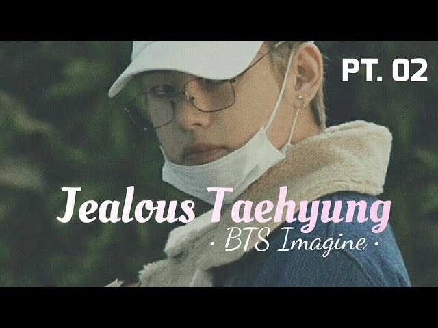 BTS Imagine - Jealous Taehyung Pt 02