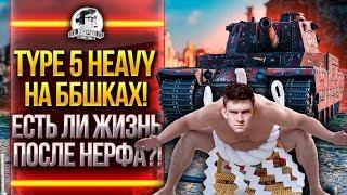 Type 5 Heavy на ББшках! ЕСТЬ ЛИ ЖИЗНЬ ПОСЛЕ НЕРФА?!