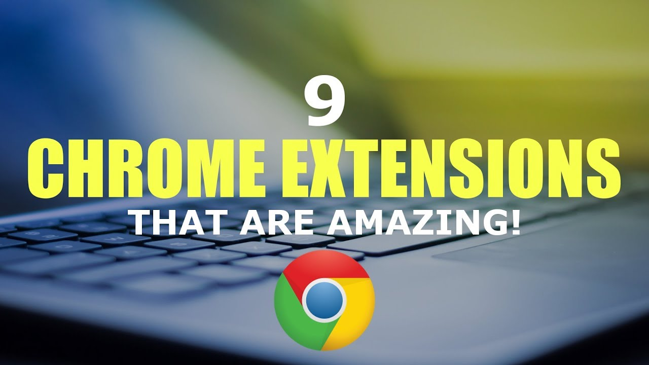 9 Chrome Extensions That Are Amazing!