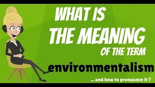What is ENVIRONMENTALISM? What does ENVIRONMENTALISM mean? ENVIRONMENTALISM definition & explanation