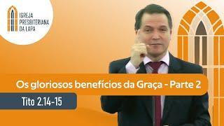 Os gloriosos benefícios da Graça - Parte 2 (Tito 2.14-15) por Rev. Sérgio Lima