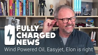 Wind Powered Oil, Easyjet, Elon is right | Fully Charged News