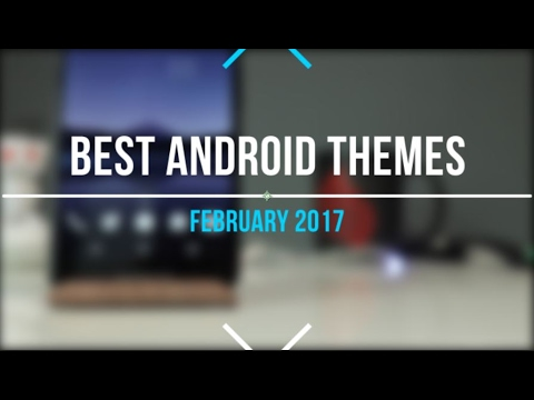 Top 5 Android Themes/Setups - February 2017!