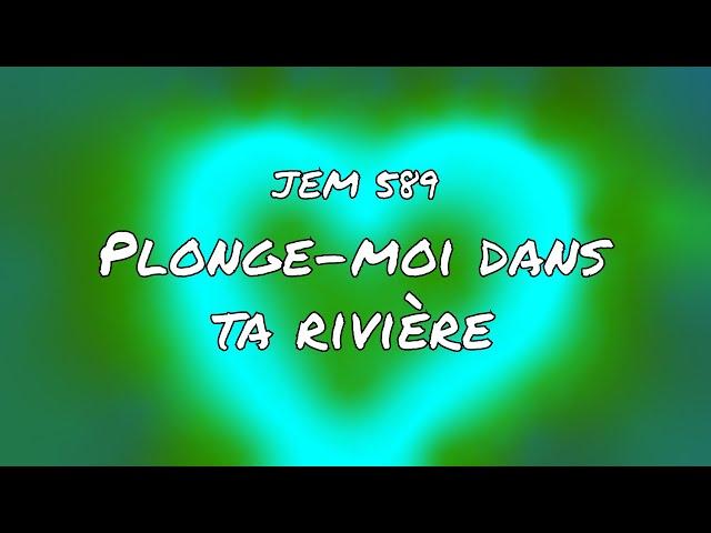 JEM 589 - Plonge-moi dans ta rivière