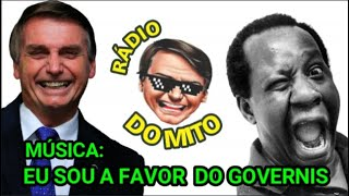 BOLSONARO, MÚSICA: EU SOU A FAVOR DO GOVERNIS, RÁDIO DO MITO, PARÓDIA