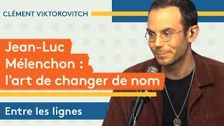 Clément Viktorovitch : Jean-Luc Mélenchon et l'art de changer de nom