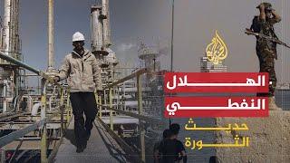 حديث الثورة- ليبيا.. حرب أخرى وقودها الهلال النفطي