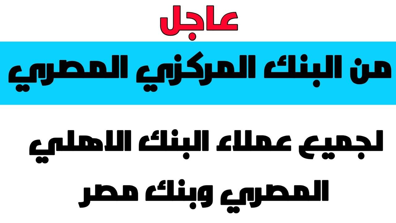 عاجل من البنك المركزي المصري لجميع عملاء البنك الاهلي المصري وبنك مصر
