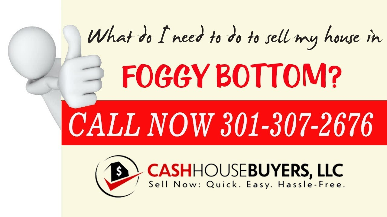 What do I need to do to sell my house fast in  Foggy Bottom Washington DC   Call 301 307 2676