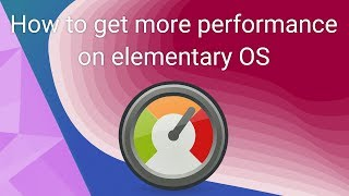 A few tips and tricks to improve performance on elementary OS