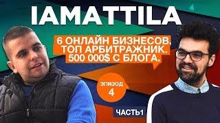 IAMATTILA. 6 онлайн бизнесов. Топ арбитражник. 500 000$ с блога.