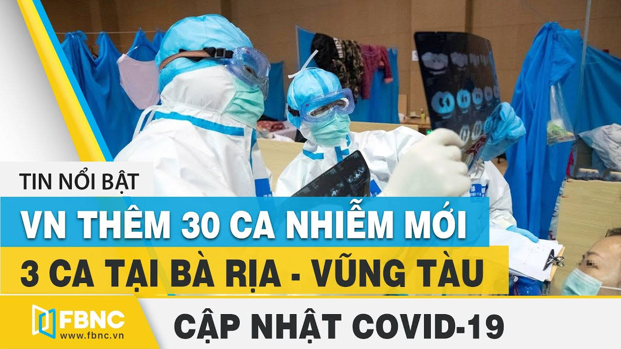 Covid-19 hôm nay (virus Corona): 3 ca nhập cảnh tại BR-VT bị nhiễm - VN thêm 30 ca nhiễm mới | FBNC